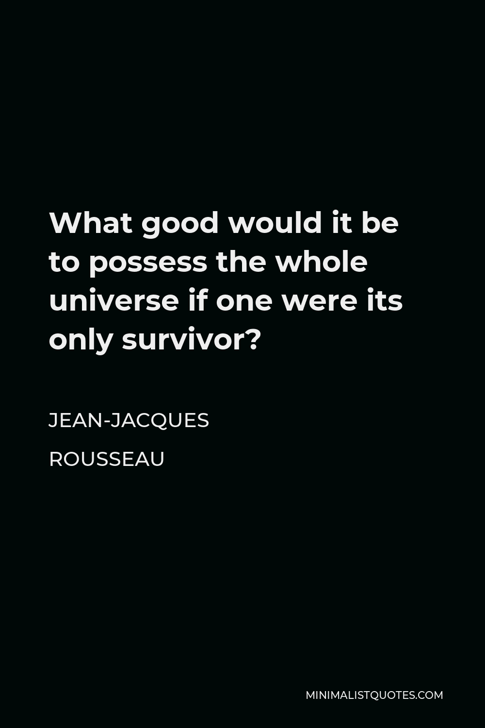 Jean-Jacques Rousseau Quote - What good would it be to possess the whole universe if one were its only survivor?