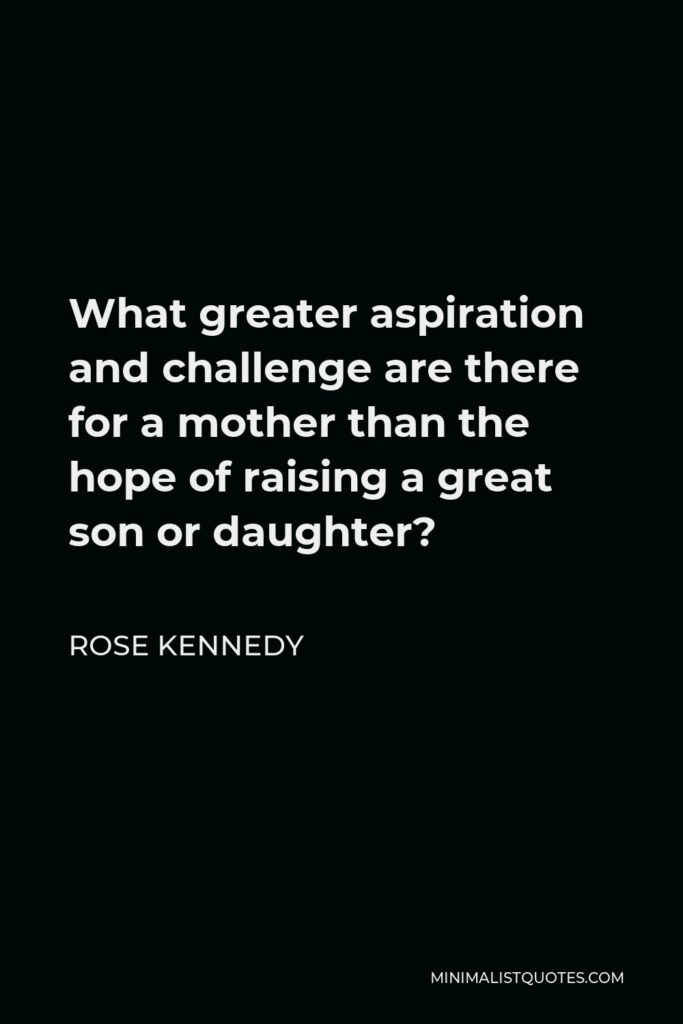 Rose Kennedy Quote - What greater aspiration and challenge are there for a mother than the hope of raising a great son or daughter?