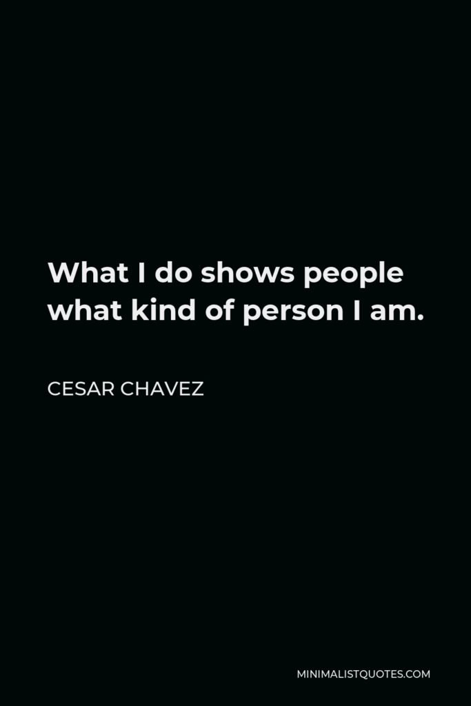 Cesar Chavez Quote - What I do shows people what kind of person I am.