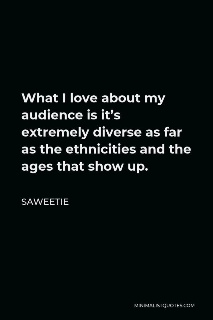 Saweetie Quote - What I love about my audience is it's extremely diverse as far as the ethnicities and the ages that show up.