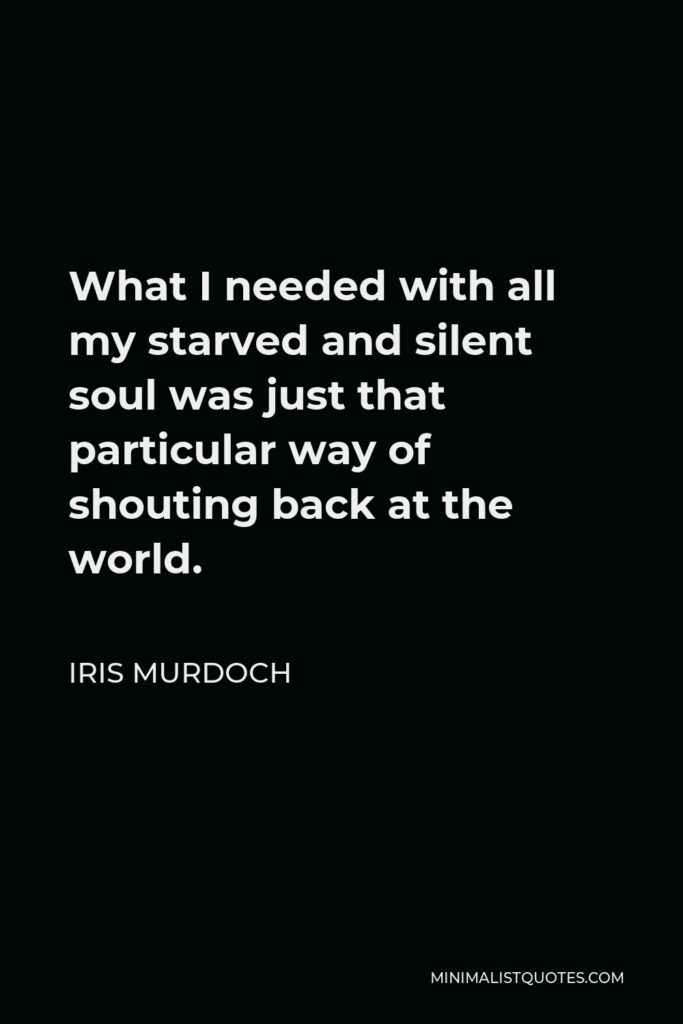 Iris Murdoch Quote - What I needed with all my starved and silent soul was just that particular way of shouting back at the world.