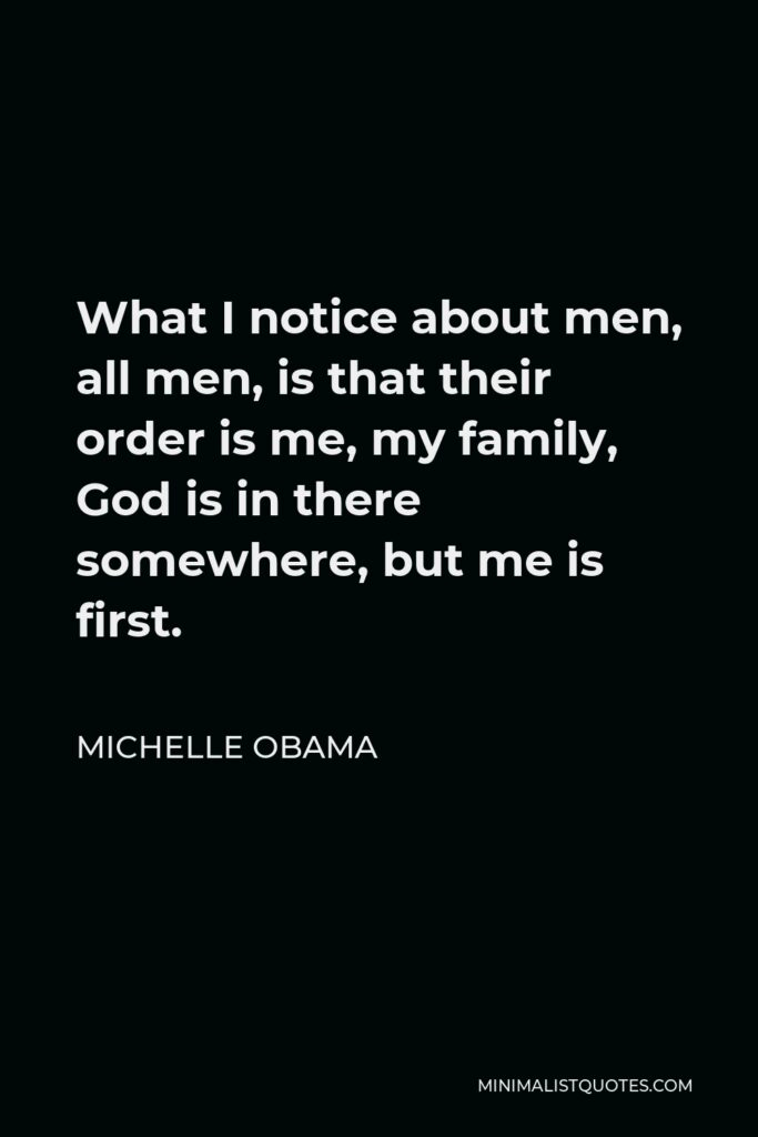 Michelle Obama Quote - What I notice about men, all men, is that their order is me, my family, God is in there somewhere, but me is first.