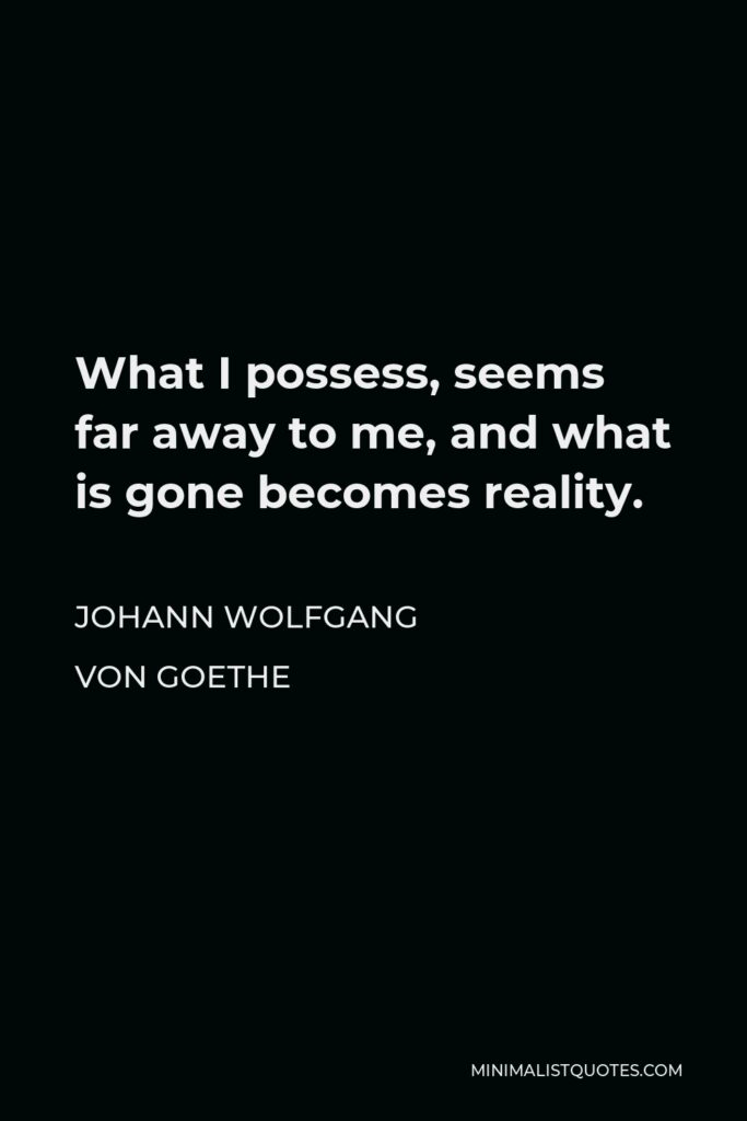 Johann Wolfgang von Goethe Quote - What I possess, seems far away to me, and what is gone becomes reality.