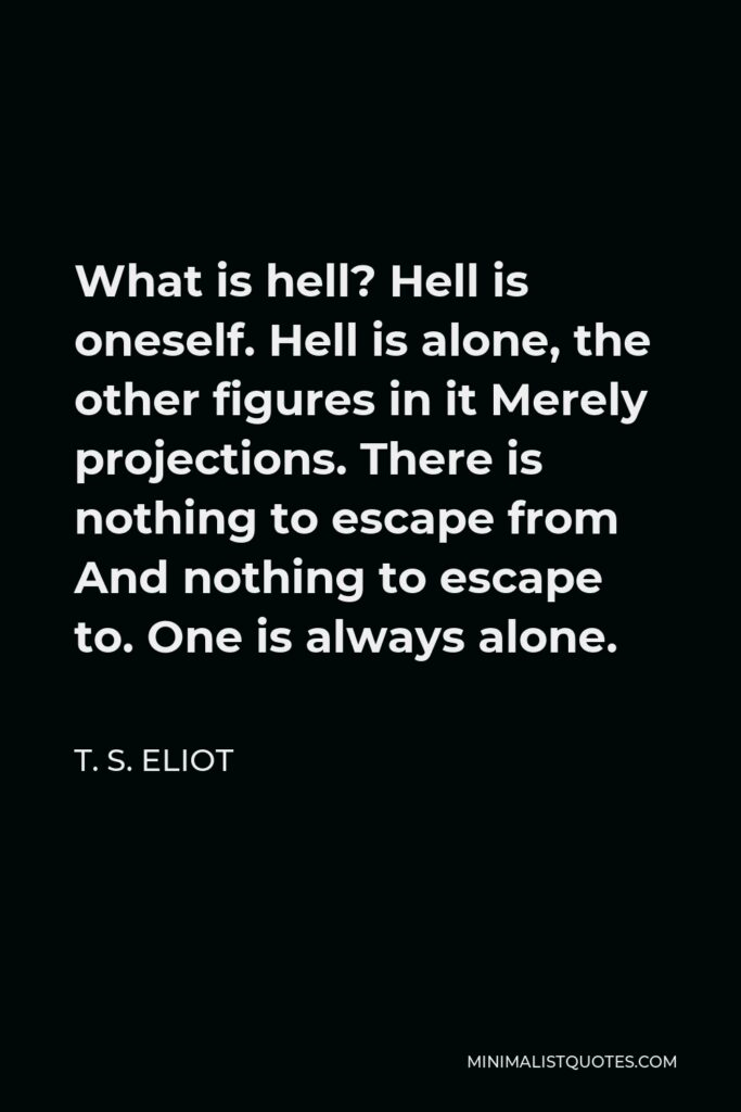 T. S. Eliot Quote - What is hell? Hell is oneself. Hell is alone, the other figures in it Merely projections. There is nothing to escape from And nothing to escape to. One is always alone.