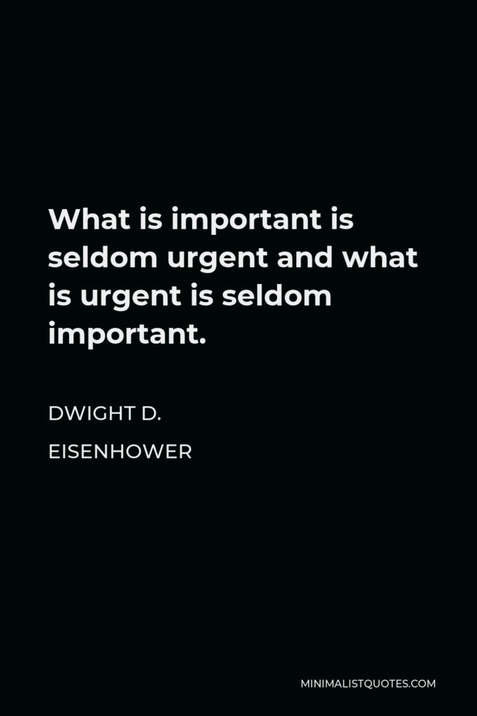 Dwight D. Eisenhower Quote - What is important is seldom urgent and what is urgent is seldom important.