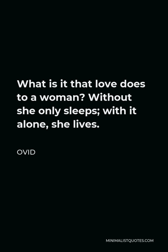 Ovid Quote - What is it that love does to a woman? Without she only sleeps; with it alone, she lives.