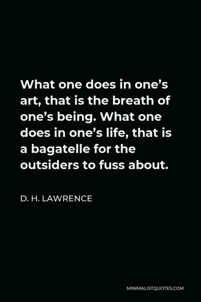 D. H. Lawrence Quote - What one does in one's art, that is the breath of one's being. What one does in one's life, that is a bagatelle for the outsiders to fuss about.