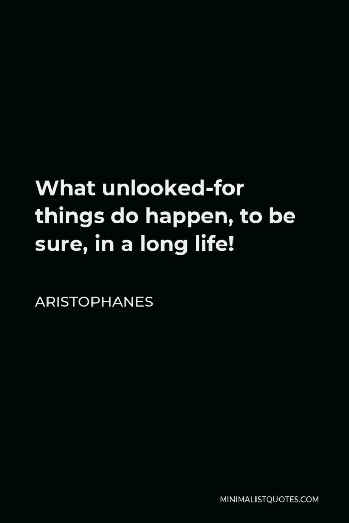 Aristophanes Quote - What unlooked-for things do happen, to be sure, in a long life!
