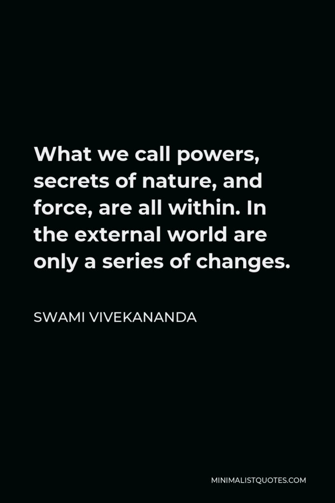 Swami Vivekananda Quote - What we call powers, secrets of nature, and force, are all within. In the external world are only a series of changes.