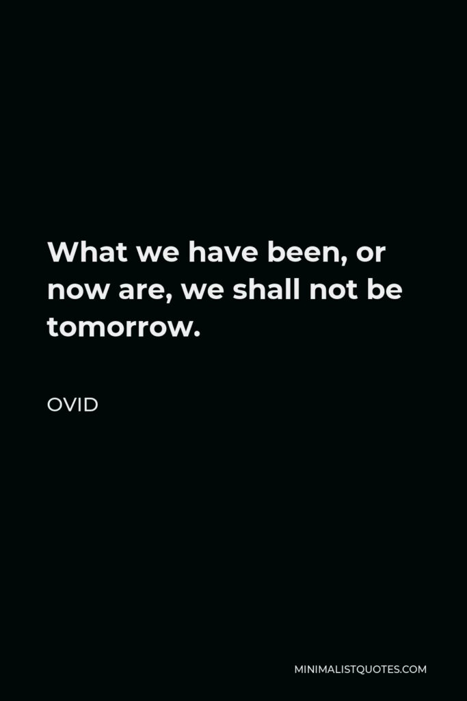Ovid Quote - What we have been, or now are, we shall not be tomorrow.