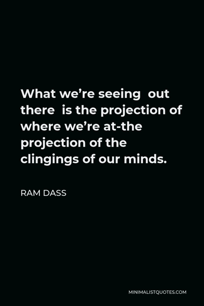 Ram Dass Quote - What we're seeing out there is the projection of where we're at-the projection of the clingings of our minds.