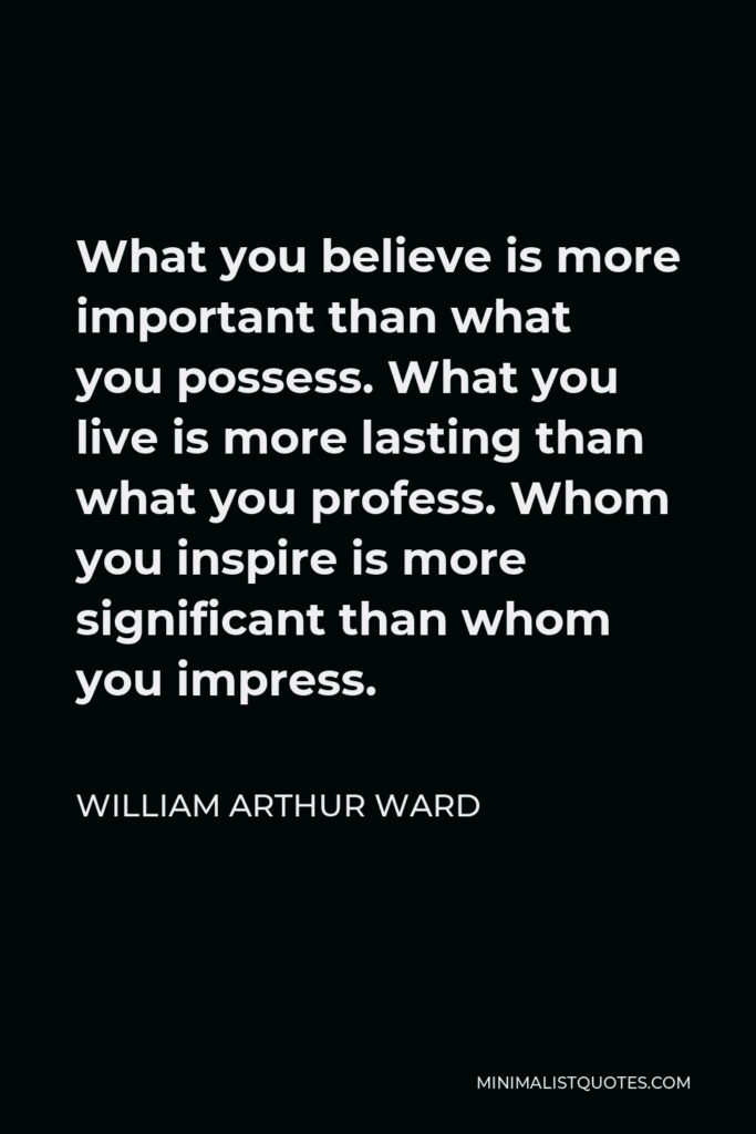 William Arthur Ward Quote - What you believe is more important than what you possess. What you live is more lasting than what you profess. Whom you inspire is more significant than whom you impress.