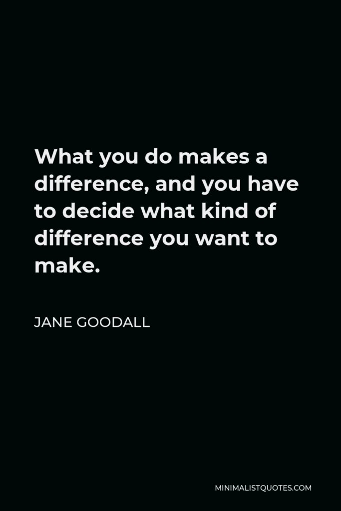 Jane Goodall Quote - What you do makes a difference, and you have to decide what kind of difference you want to make.