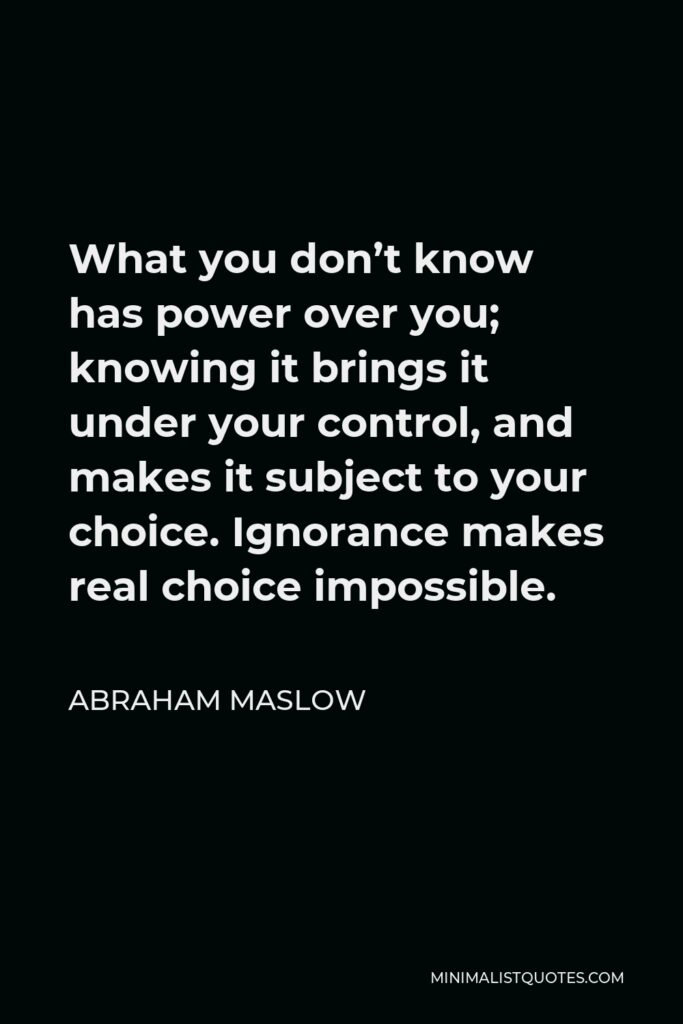 Abraham Maslow Quote - What you don't know has power over you; knowing it brings it under your control, and makes it subject to your choice. Ignorance makes real choice impossible.