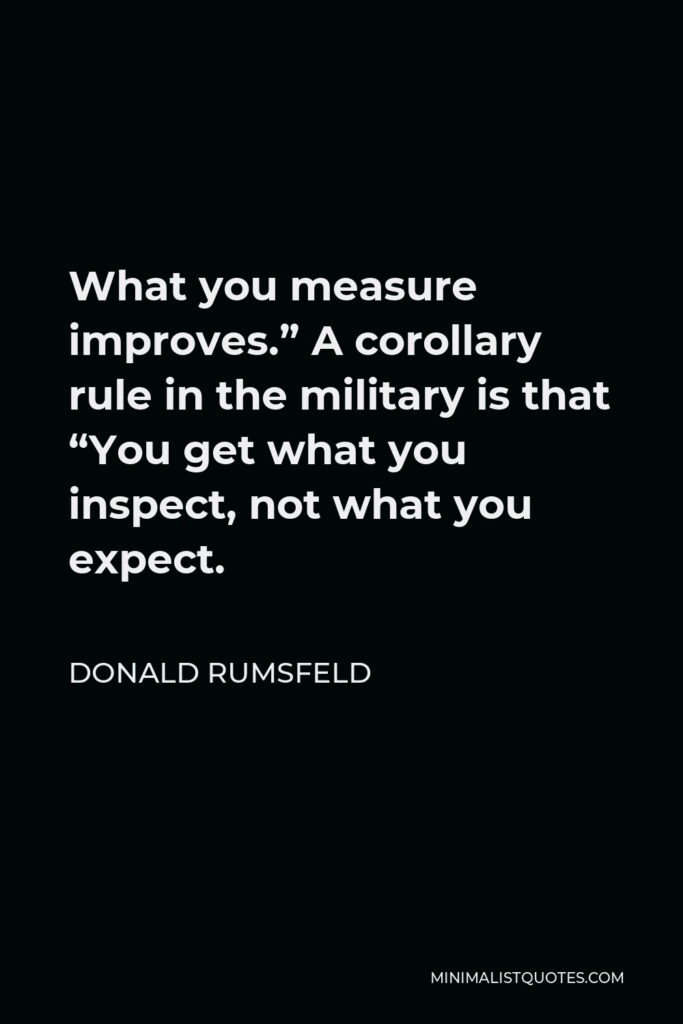 """Donald Rumsfeld Quote - What you measure improves."""" A corollary rule in the military is that """"You get what you inspect, not what you expect."""