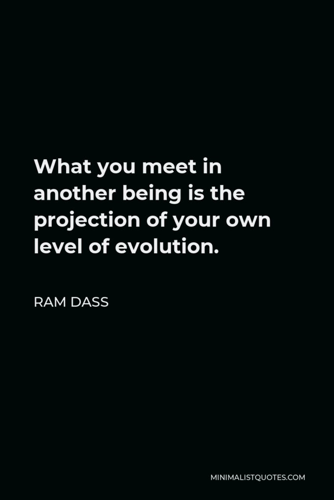 Ram Dass Quote - What you meet in another being is the projection of your own level of evolution.