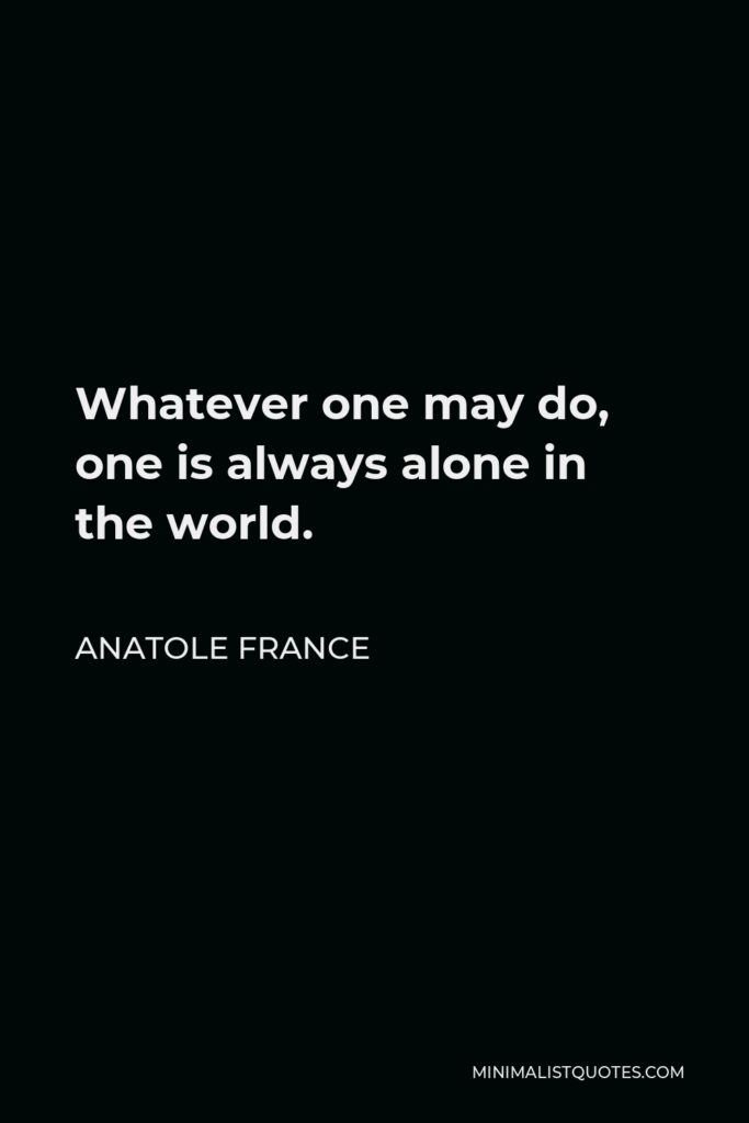 Anatole France Quote - Whatever one may do, one is always alone in the world.