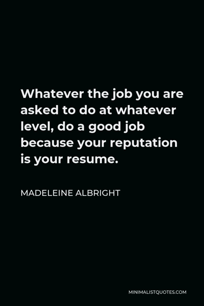 Madeleine Albright Quote - Whatever the job you are asked to do at whatever level, do a good job because your reputation is your resume.
