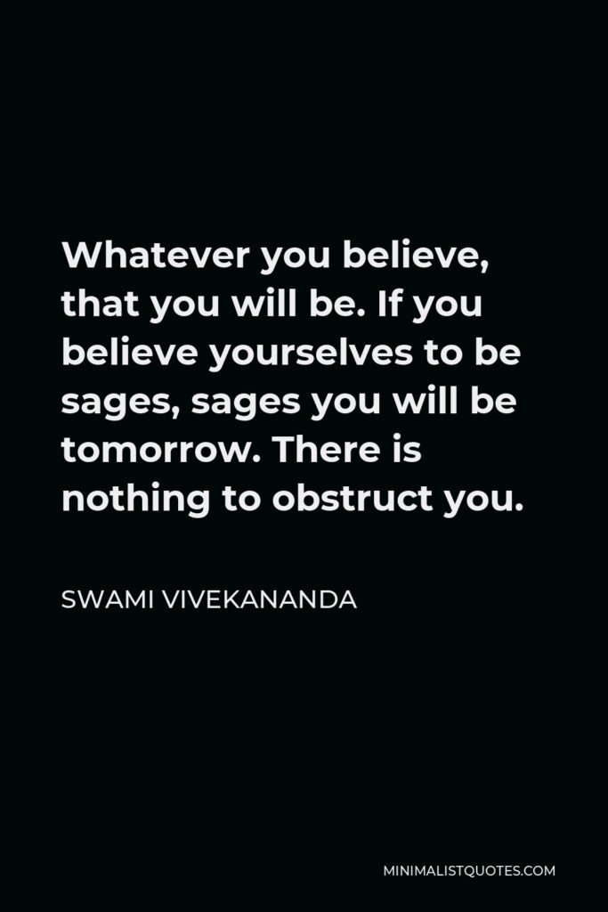 Swami Vivekananda Quote - Whatever you believe, that you will be. If you believe yourselves to be sages, sages you will be tomorrow. There is nothing to obstruct you.