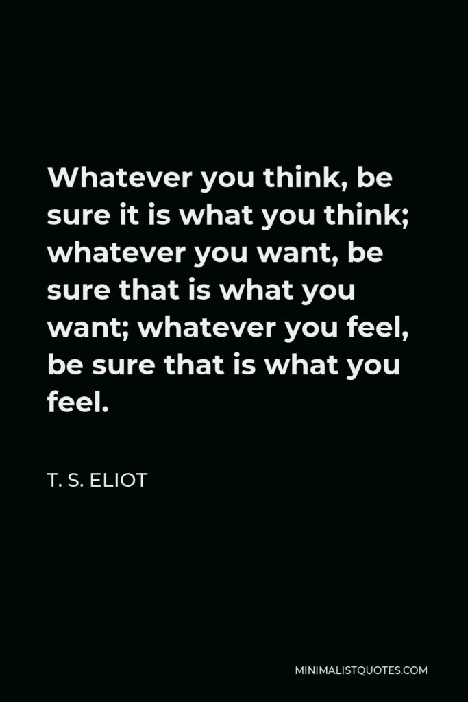 T. S. Eliot Quote - Whatever you think, be sure it is what you think; whatever you want, be sure that is what you want; whatever you feel, be sure that is what you feel.