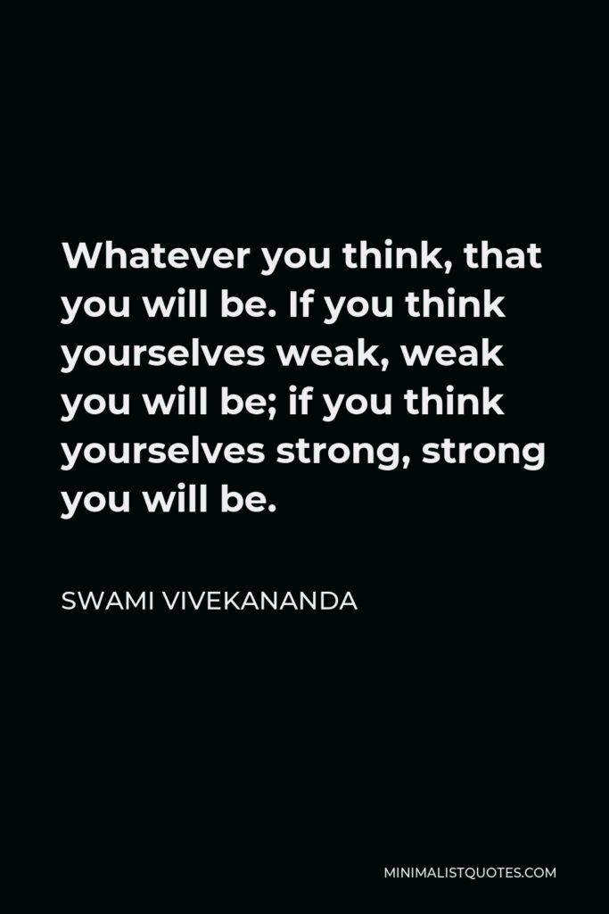Swami Vivekananda Quote - Whatever you think, that you will be. If you think yourselves weak, weak you will be; if you think yourselves strong, strong you will be.