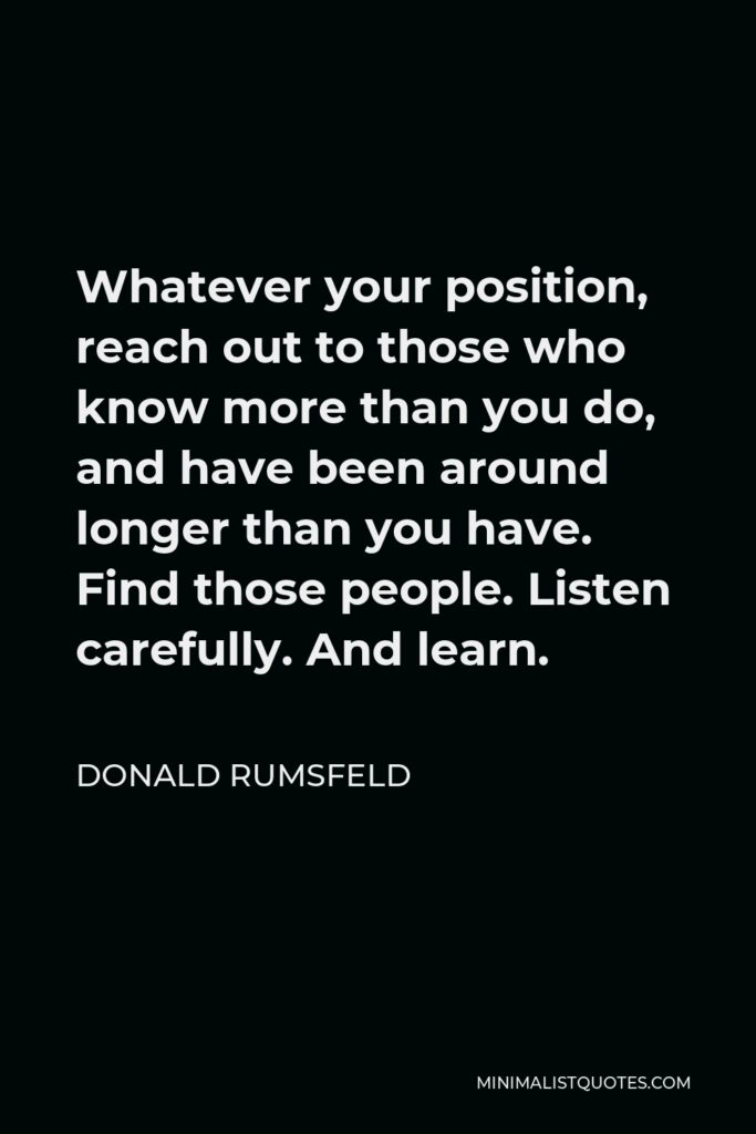 Donald Rumsfeld Quote - Whatever your position, reach out to those who know more than you do, and have been around longer than you have. Find those people. Listen carefully. And learn.