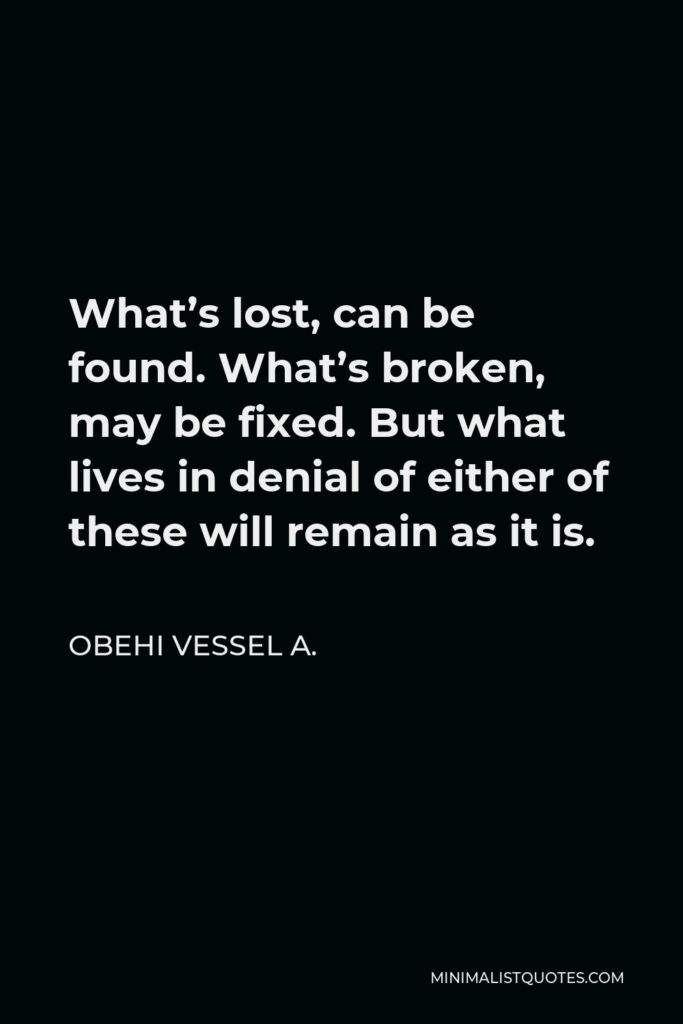 Obehi Vessel A. Quote - What's lost, can be found. What's broken, may be fixed. But what lives in denial of either of these will remain as it is.
