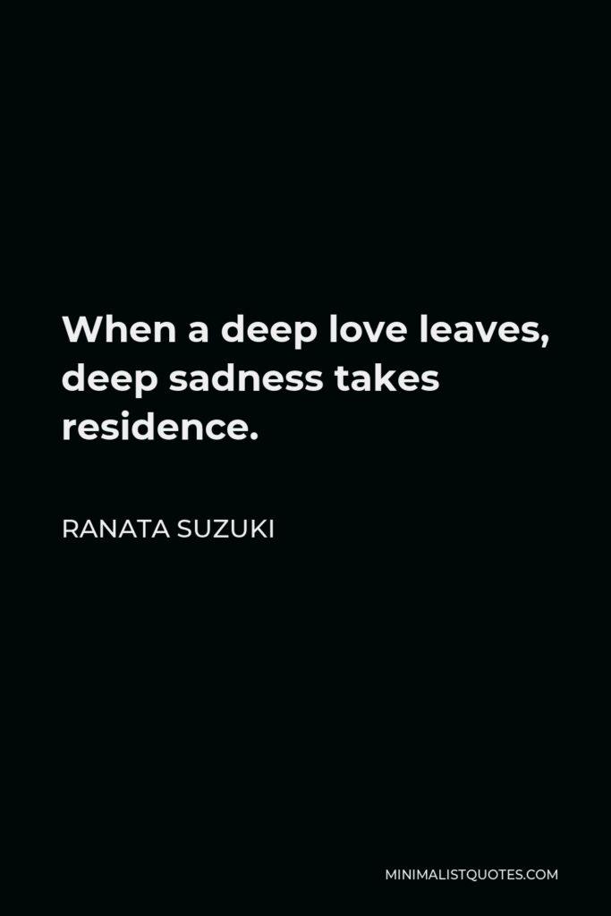 Ranata Suzuki Quote - When a deep love leaves, deep sadness takes residence.