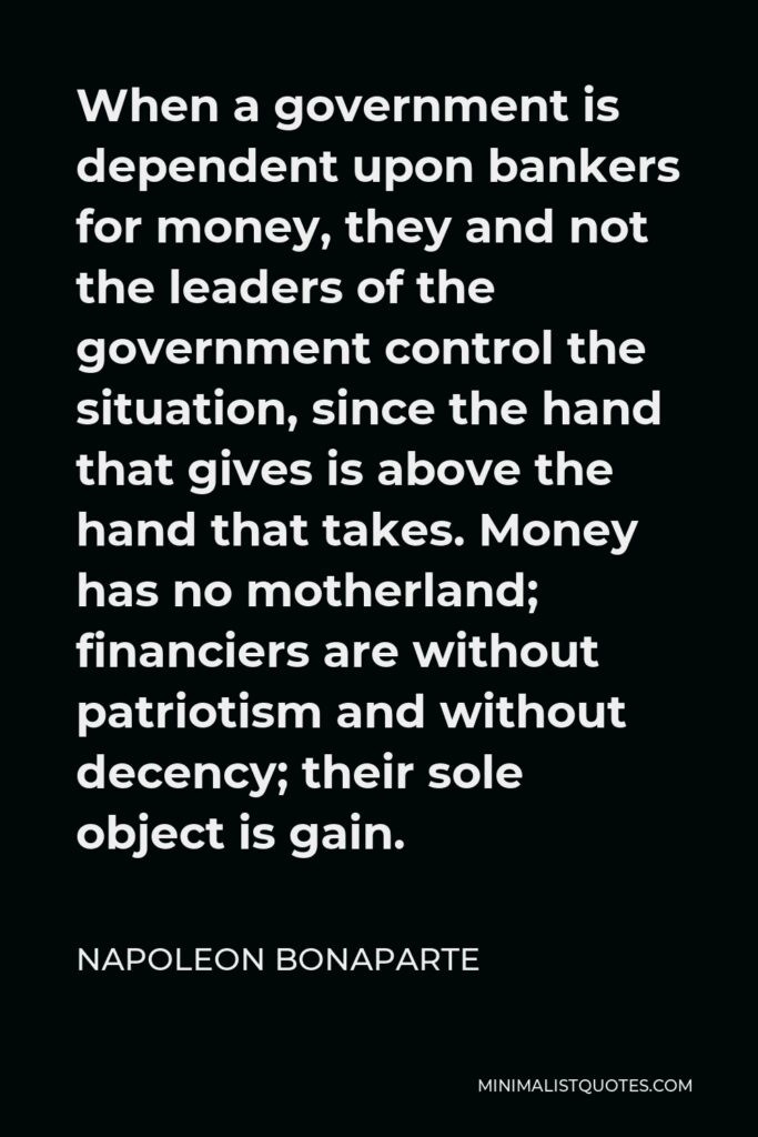 Napoleon Bonaparte Quote - When a government is dependent upon bankers for money, they and not the leaders of the government control the situation, since the hand that gives is above the hand that takes. Money has no motherland; financiers are without patriotism and without decency; their sole object is gain.