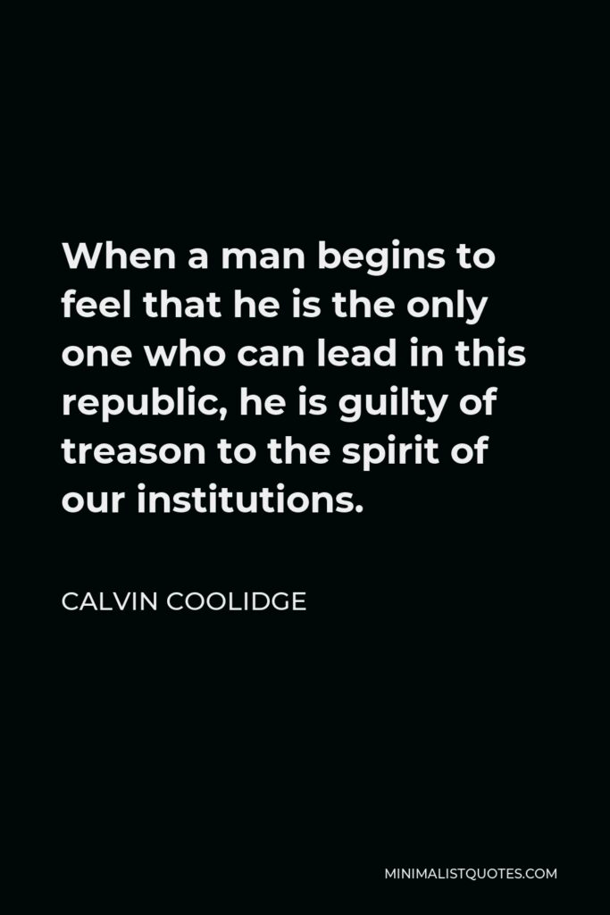 Calvin Coolidge Quote - When a man begins to feel that he is the only one who can lead in this republic, he is guilty of treason to the spirit of our institutions.