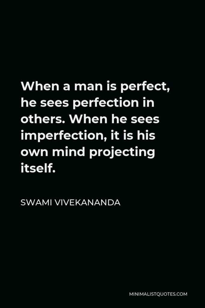 Swami Vivekananda Quote - When a man is perfect, he sees perfection in others. When he sees imperfection, it is his own mind projecting itself.