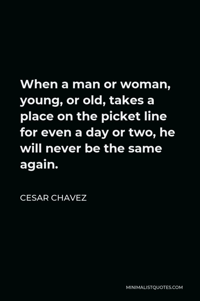 Cesar Chavez Quote - When a man or woman, young, or old, takes a place on the picket line for even a day or two, he will never be the same again.