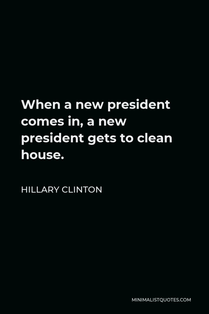 Hillary Clinton Quote - When a new president comes in, a new president gets to clean house.