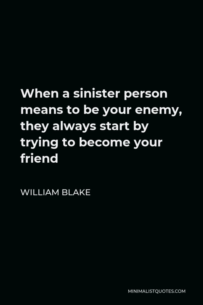 William Blake Quote - When a sinister person means to be your enemy, they always start by trying to become your friend