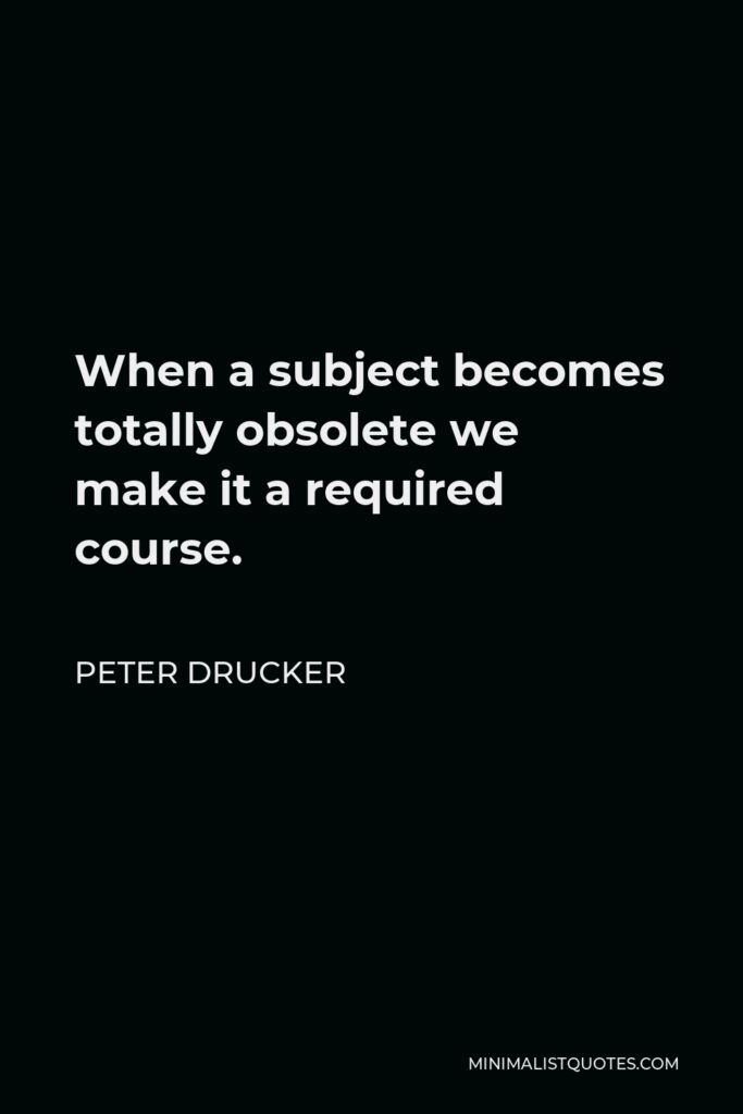 Peter Drucker Quote - When a subject becomes totally obsolete we make it a required course.
