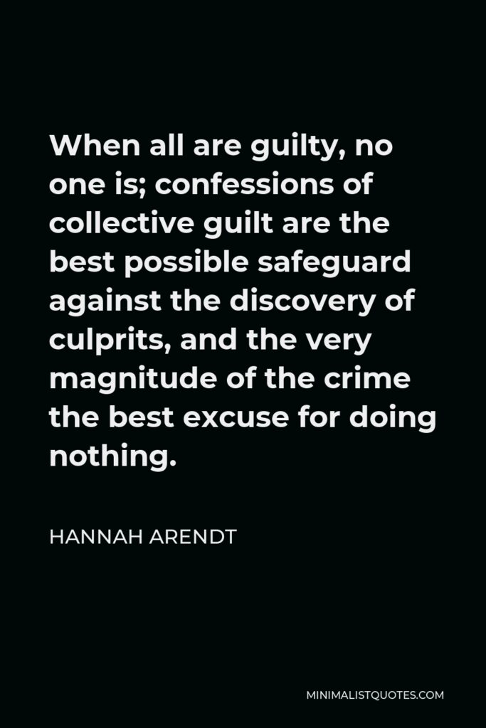 Hannah Arendt Quote - When all are guilty, no one is; confessions of collective guilt are the best possible safeguard against the discovery of culprits, and the very magnitude of the crime the best excuse for doing nothing.