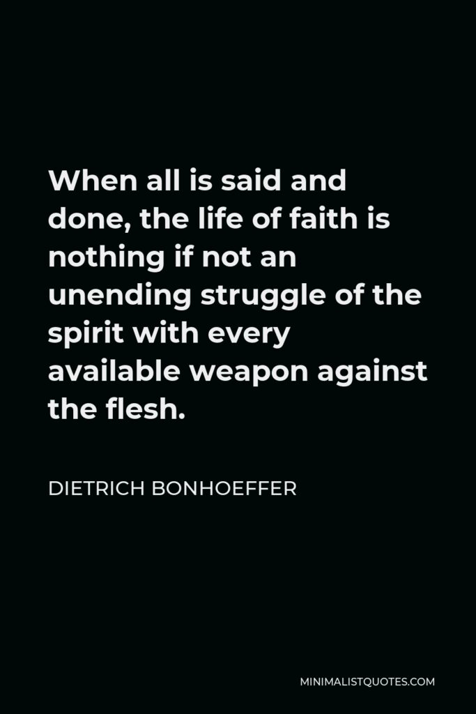 Dietrich Bonhoeffer Quote - When all is said and done, the life of faith is nothing if not an unending struggle of the spirit with every available weapon against the flesh.