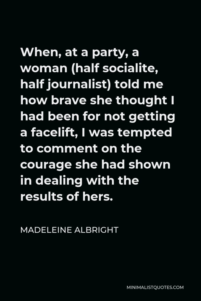 Madeleine Albright Quote - When, at a party, a woman (half socialite, half journalist) told me how brave she thought I had been for not getting a facelift, I was tempted to comment on the courage she had shown in dealing with the results of hers.