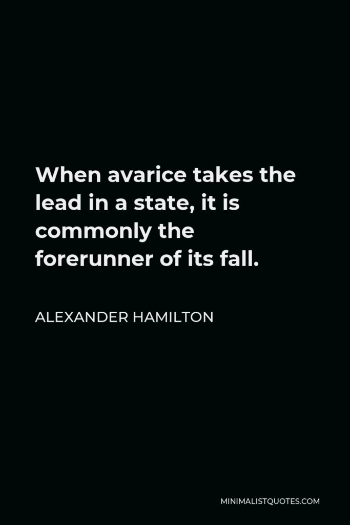Alexander Hamilton Quote - When avarice takes the lead in a state, it is commonly the forerunner of its fall.
