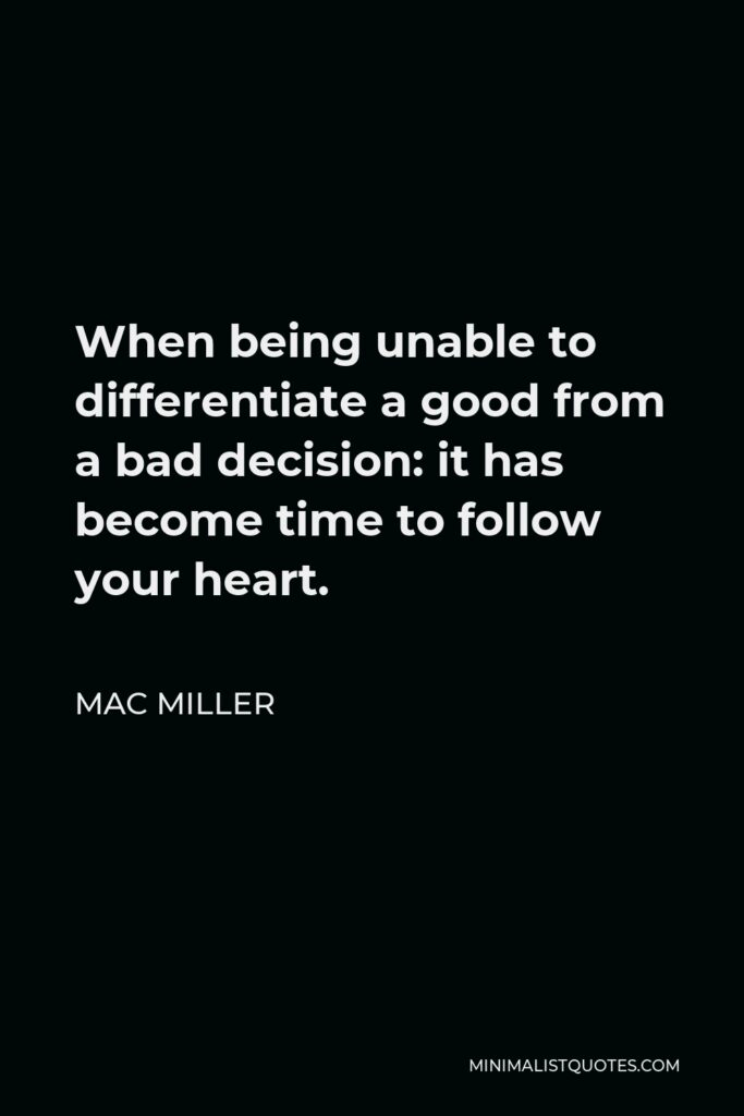 Mac Miller Quote - When being unable to differentiate a good from a bad decision: it has become time to follow your heart.
