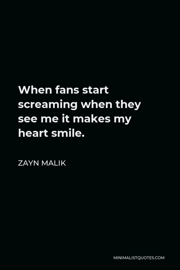 Zayn Malik Quote - When fans start screaming when they see me it makes my heart smile.