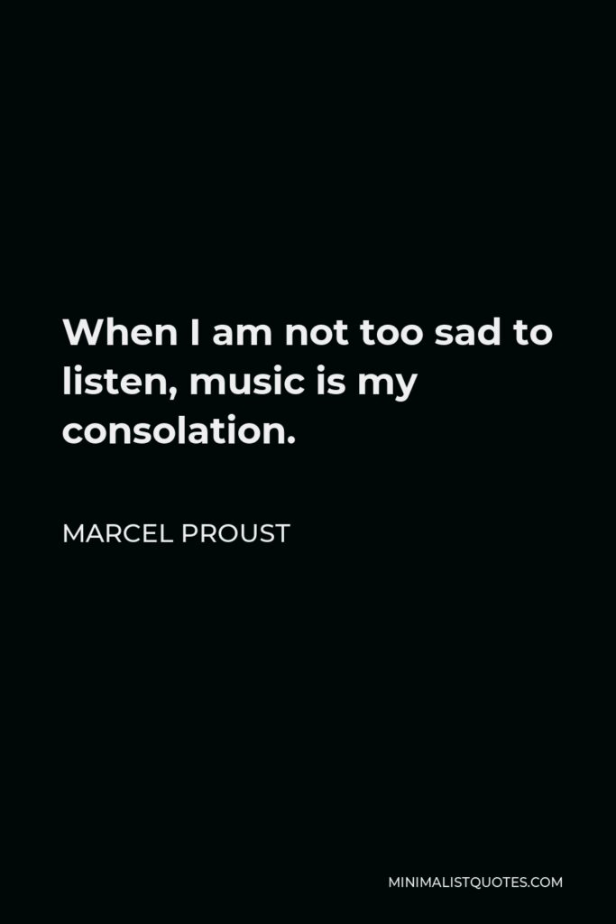 Marcel Proust Quote - When I am not too sad to listen, music is my consolation.
