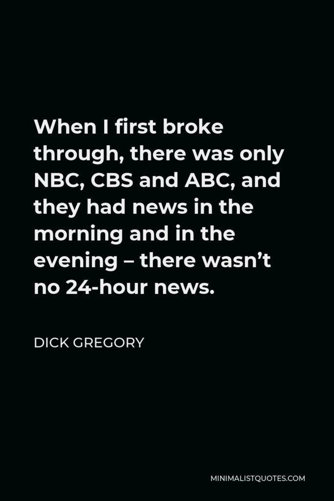 Dick Gregory Quote - When I first broke through, there was only NBC, CBS and ABC, and they had news in the morning and in the evening – there wasn't no 24-hour news.