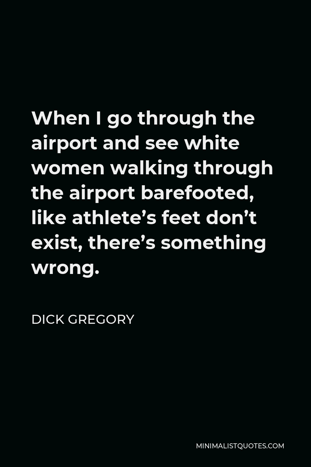 Dick Gregory Quote - When I go through the airport and see white women walking through the airport barefooted, like athlete's feet don't exist, there's something wrong.