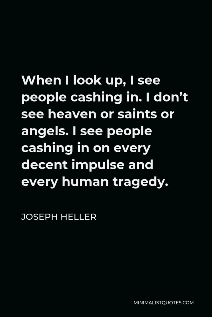 Joseph Heller Quote - When I look up, I see people cashing in. I don't see heaven or saints or angels. I see people cashing in on every decent impulse and every human tragedy.