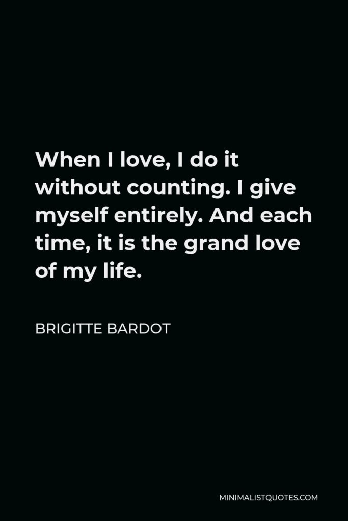 Brigitte Bardot Quote - When I love, I do it without counting. I give myself entirely. And each time, it is the grand love of my life.