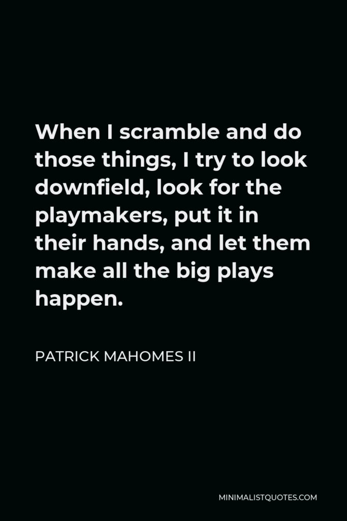 Patrick Mahomes II Quote - When I scramble and do those things, I try to look downfield, look for the playmakers, put it in their hands, and let them make all the big plays happen.