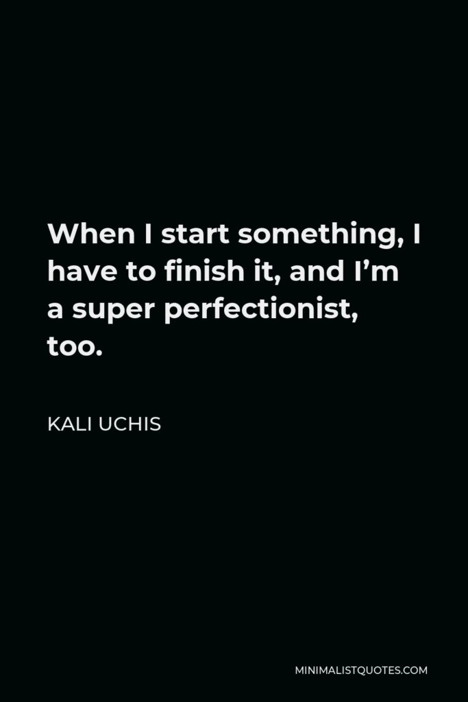 Kali Uchis Quote - When I start something, I have to finish it, and I'm a super perfectionist, too.