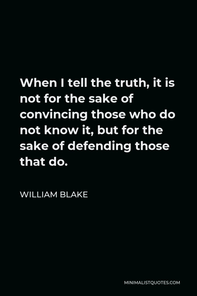 William Blake Quote - When I tell the truth, it is not for the sake of convincing those who do not know it, but for the sake of defending those that do.