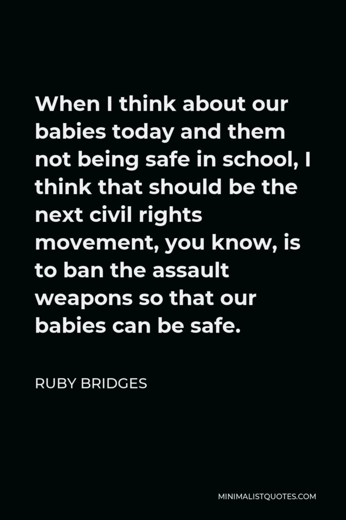 Ruby Bridges Quote - When I think about our babies today and them not being safe in school, I think that should be the next civil rights movement, you know, is to ban the assault weapons so that our babies can be safe.
